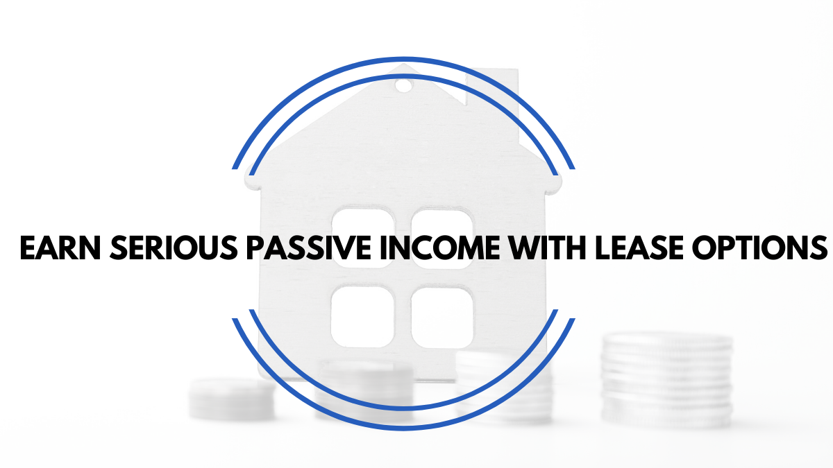 Earn SERIOUS Passive Income with Lease Options